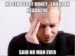 No Sex Meme - no sex today honey i have an headache said no man ever misc
