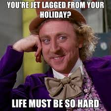Jet Lag Meme - you re jet lagged from your holiday life must be so hard