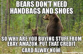 Bear Stuff Meme - bears don t need handbags and shoes so why are you buying stuff from
