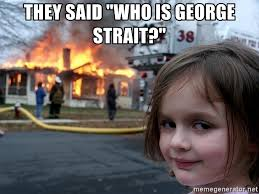 George Strait Meme - they said who is george strait disaster girl meme generator