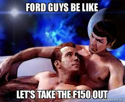 Guys Be Like Meme - ford guys be like let s take the f150 out spock and kirk make a meme