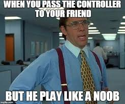 Noob Meme - when you pass the controller to your friend but he play like a noob