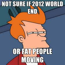 Moving Memes - not sure if 2012 world end or fat people moving create meme