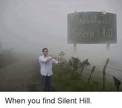 Silent Hill Meme - welcome in i ent hill when you find silent hill meme on me me