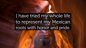 Mexican Love Quotes by Salma Hayek Quote U201ci Have Tried My Whole Life To Represent My