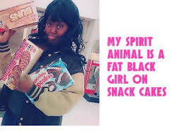 Fat Black Girl Meme - my spirit animal is a fat black girl on snack cakes animals meme