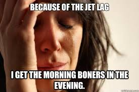 Jet Lag Meme - because of the jet lag i get the morning boners in the evening