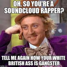 Funny Gangster Memes - oh so you re a soundcloud rapper tell me again how your white