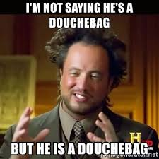 Douchebag Meme - i m not saying he s a douchebag but he is a douchebag history guy