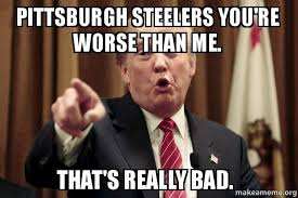 Steelers Meme - pittsburgh steelers you re worse than me that s really bad