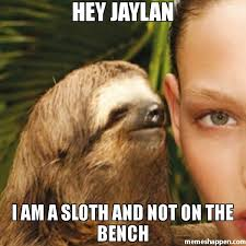 Bench Meme - hey jaylan i am a sloth and not on the bench meme whisper sloth