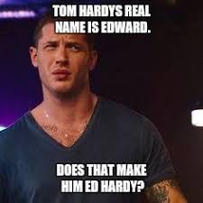 Ed Hardy Meme - tom hardy imgflip