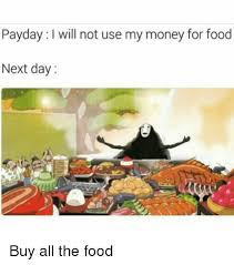 Buy All The Food Meme - payday i will not use my money for food next day buy all the food