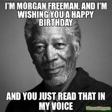 Happy Birthday Memes Funny - morgan freeman birthday funny happy birthday meme funny quotes