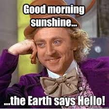 Good Morning Sunshine Meme - good morning sunshine the earth says hello ooohhh wonka