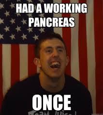 Diabetic Memes - had a working pancreas once diabetic dan quickmeme