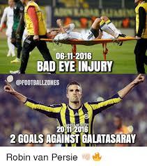 Van Persie Meme - 06 11 2016 bad eye injury 2011 2016 2 goals againstgalatasaray robin