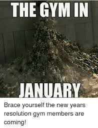 New Years Gym Meme - the gym in january brace yourself the new years resolution gym