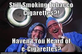 Anti Smoking Meme - still smoking tobacco cigarette haven t you heard of e cigarette