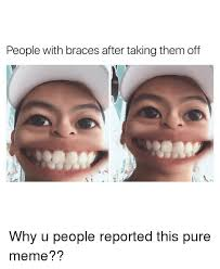 Braces Memes - people with braces after taking them off why u people reported