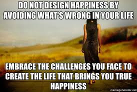 Happiness Is Meme Generator - do not design happiness by avoiding what s wrong in your life