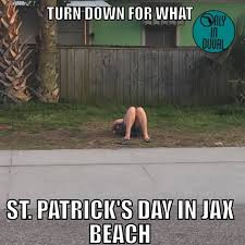Turn Down For What Meme - turn down for what st patrick s day in jax beach before the sun