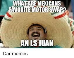 Ls Memes - whataremecicans favorite motorswapa an ls juan car memes cars