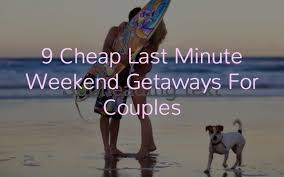 cheap last minute weekend getaways for couples you must plan