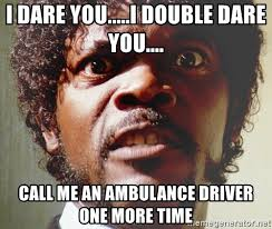 Ambulance Driver Meme - i dare you i double dare you call me an ambulance driver one