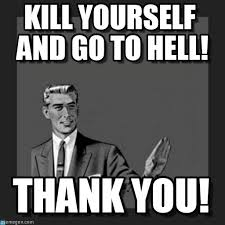 Go Kill Yourselves Meme - kill yourself and go to hell kill yourself guy meme on memegen