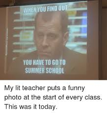 Summer School Meme - when you find out you have to go to summer school my lit teacher