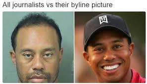 Tiger Woods Memes - all journalists vs their byline picture tiger woods mugshot