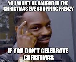 Christmas Eve Meme - you won t be caught in the christmas eve shopping frenzy if you don
