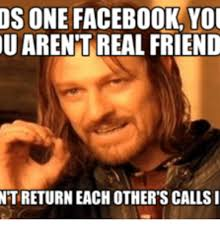 Real Friend Meme - os one facebook you u arent real friend ntireturn each other s