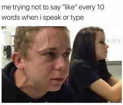 Meme Speak - me trying not to like every 10 words when i speak or type image