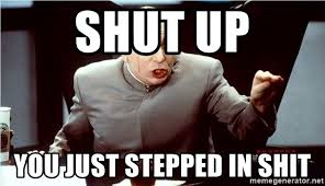 Shh Meme - shut up you just stepped in shit dr evil shh meme generator