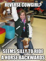 Cowgirl Memes - reverse cowgirl seems silly to ride a horse backwards sexually