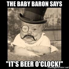 Beer O Clock Meme - the baby baron says it s beer o clock posh babby meme generator