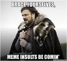Meme Insults - brace yourselves meme insults be comin make a meme