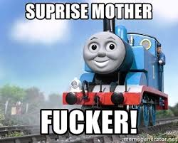 Suprise Mother Fucker Meme - suprise mother fucker thomas the tank engine on rails meme