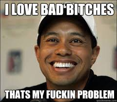 Bad Bitches Meme - i love bad bitches thats my fuckin problem tiger woods quickmeme