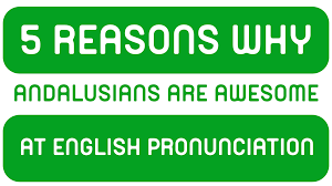 pronunciation 5 reasons why andalusians are awesome at english pronunciation