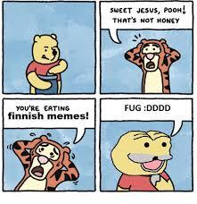 Fug Meme - you re eating finnish memes sweet jesus pooh that s not honey fug
