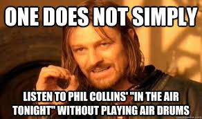 Phil Collins Meme - one does not simply listen to phil collins in the air tonight