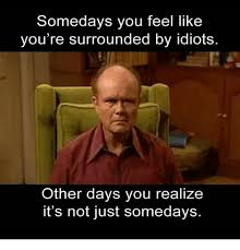 Idiot Meme - somedays you feel like you re surrounded by idiots other days you