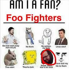 Foo Fighters Meme - ami a fan foo fighters got that trash away no opinion lmao who