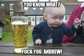 Andrew Meme - drunk baby you know what fuck you andrew meme explorer