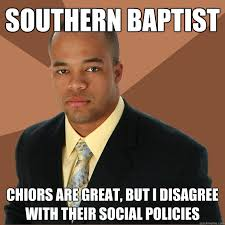 Baptist Memes - southern baptist chiors are great but i disagree with their