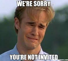 We Re Sorry Meme - we re sorry you re not invited