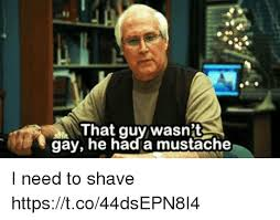 Mustache Guy Meme - that guy wasn t gay he had a mustache i need to shave